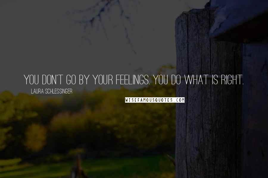 Laura Schlessinger quotes: You don't go by your feelings. You do what is right.
