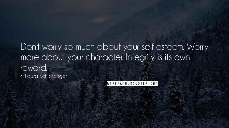 Laura Schlessinger quotes: Don't worry so much about your self-esteem. Worry more about your character. Integrity is its own reward.