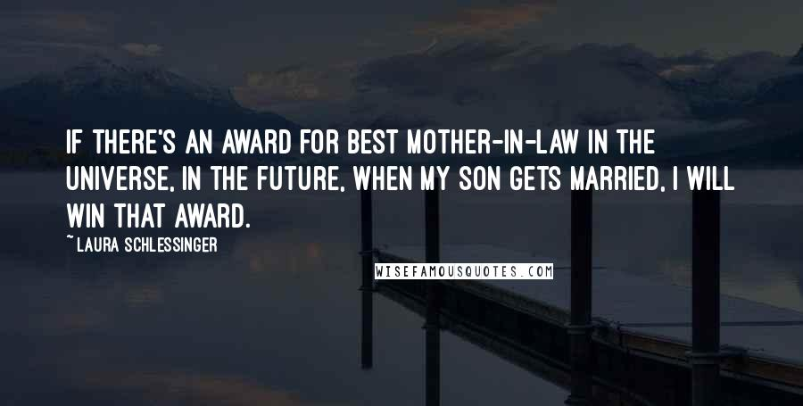 Laura Schlessinger quotes: If there's an award for best mother-in-law in the universe, in the future, when my son gets married, I will win that award.