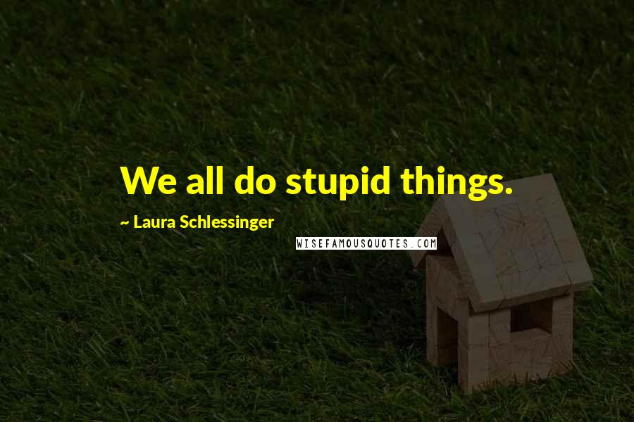 Laura Schlessinger quotes: We all do stupid things.