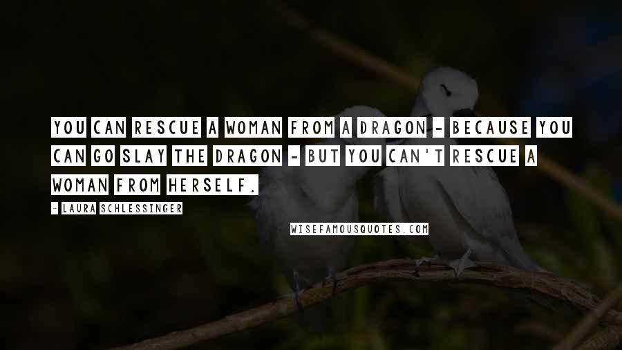 Laura Schlessinger quotes: You can rescue a woman from a dragon - because you can go slay the dragon - but you can't rescue a woman from herself.