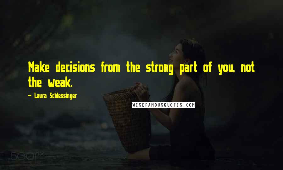 Laura Schlessinger quotes: Make decisions from the strong part of you, not the weak.