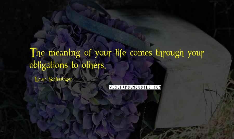 Laura Schlessinger quotes: The meaning of your life comes through your obligations to others.