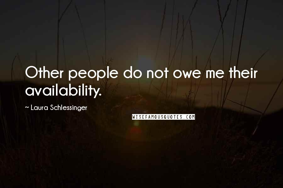 Laura Schlessinger quotes: Other people do not owe me their availability.