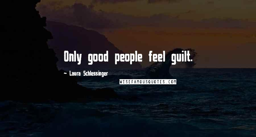 Laura Schlessinger quotes: Only good people feel guilt.