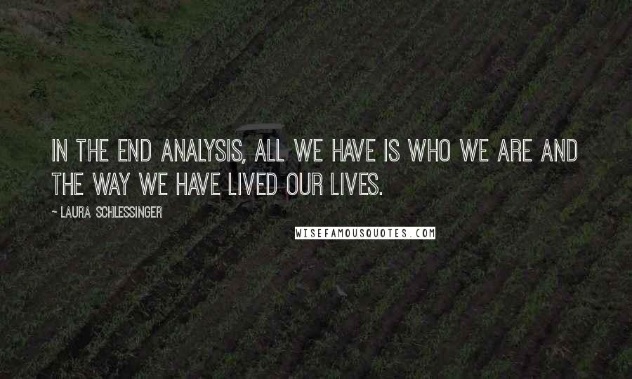 Laura Schlessinger quotes: In the end analysis, all we have is who we are and the way we have lived our lives.