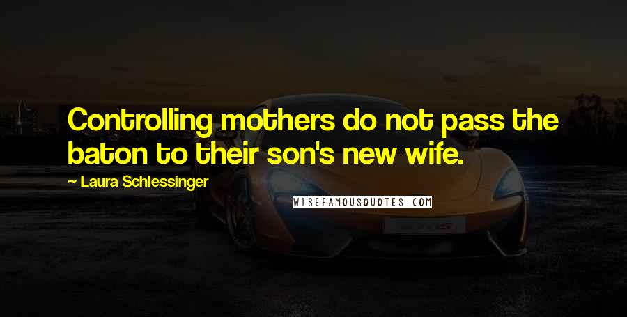 Laura Schlessinger quotes: Controlling mothers do not pass the baton to their son's new wife.