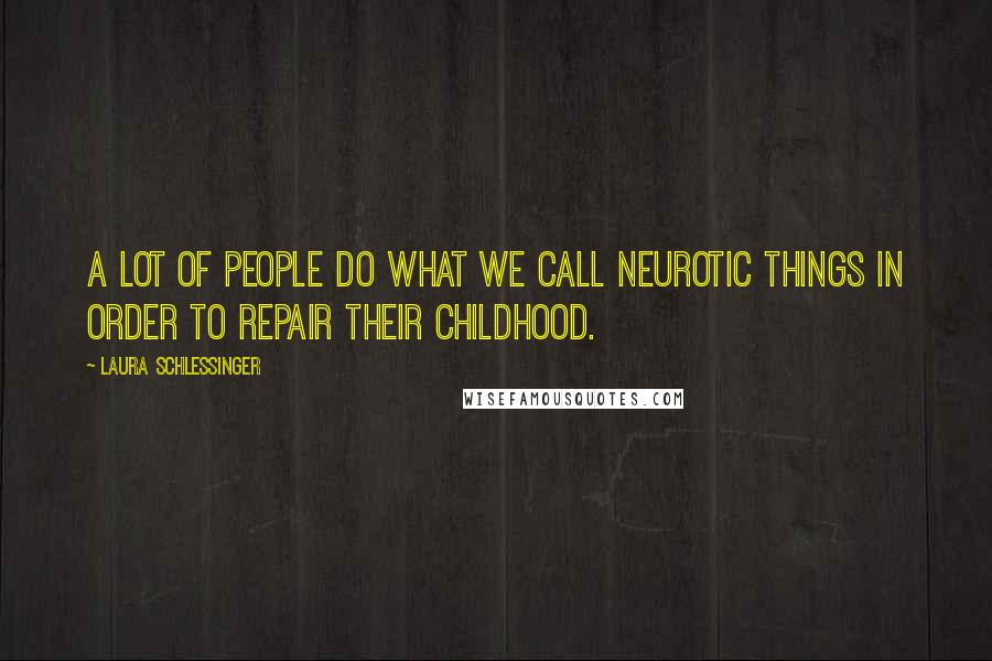 Laura Schlessinger quotes: A lot of people do what we call neurotic things in order to repair their childhood.