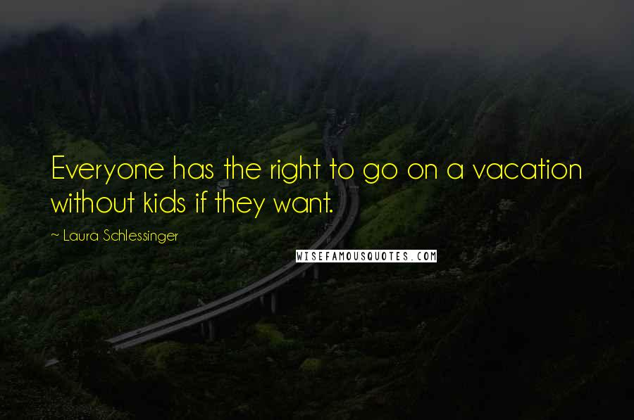 Laura Schlessinger quotes: Everyone has the right to go on a vacation without kids if they want.