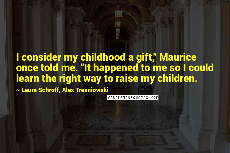"Laura Schroff, Alex Tresniowski quotes: I consider my childhood a gift,"" Maurice once told me. ""It happened to me so I could learn the right way to raise my children."