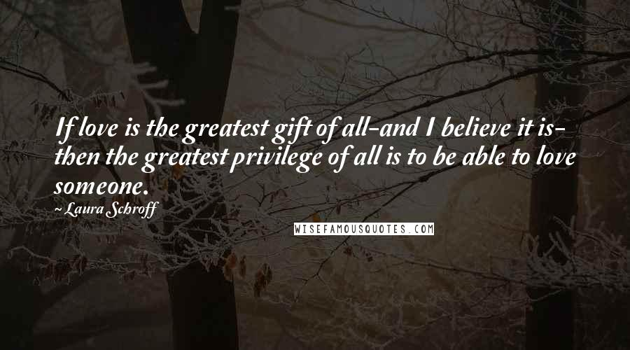 Laura Schroff quotes: If love is the greatest gift of all-and I believe it is- then the greatest privilege of all is to be able to love someone.