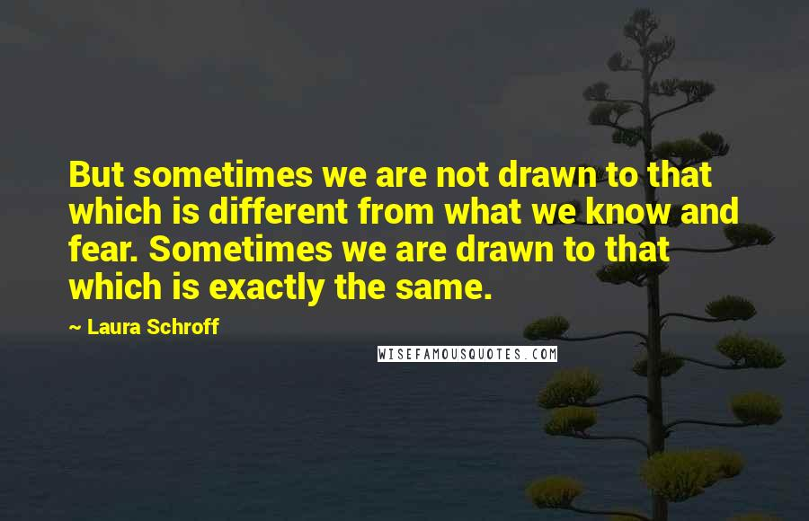 Laura Schroff quotes: But sometimes we are not drawn to that which is different from what we know and fear. Sometimes we are drawn to that which is exactly the same.