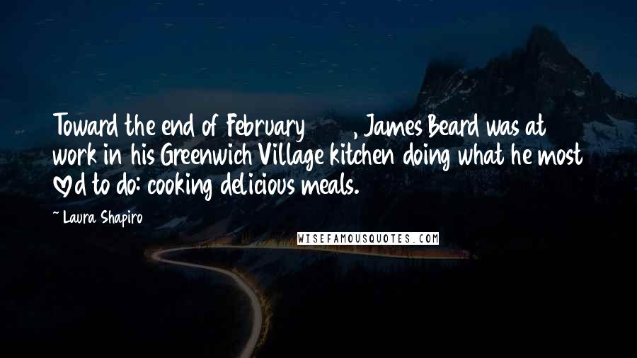 Laura Shapiro quotes: Toward the end of February 1954, James Beard was at work in his Greenwich Village kitchen doing what he most loved to do: cooking delicious meals.