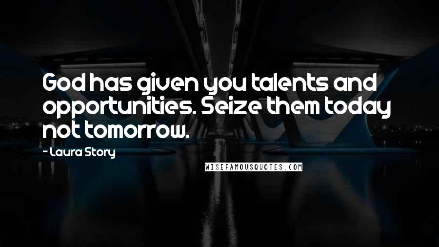 Laura Story quotes: God has given you talents and opportunities. Seize them today not tomorrow.