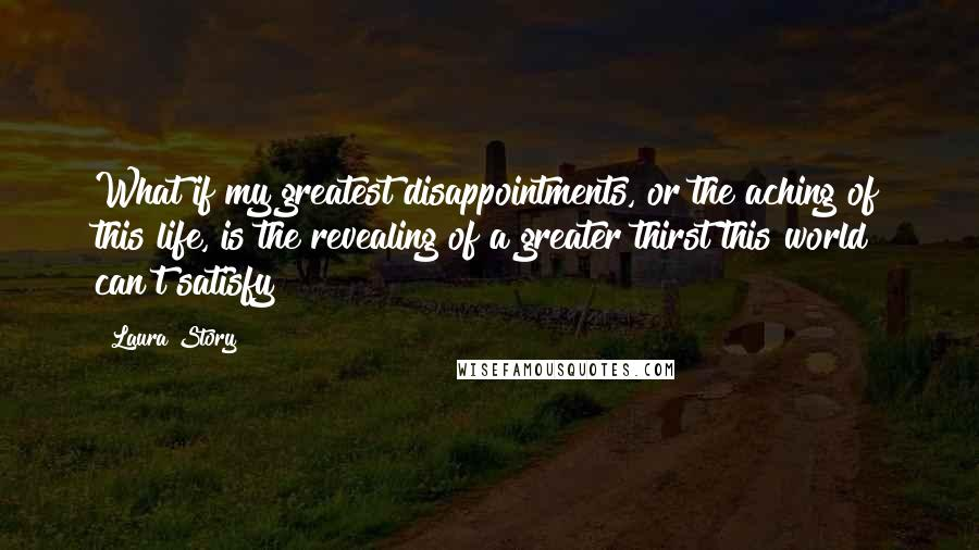 Laura Story quotes: What if my greatest disappointments, or the aching of this life, is the revealing of a greater thirst this world can't satisfy?