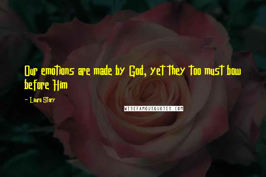 Laura Story quotes: Our emotions are made by God, yet they too must bow before Him