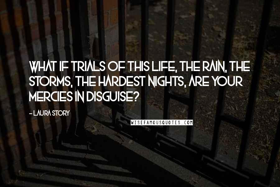 Laura Story quotes: What if trials of this life, the rain, the storms, the hardest nights, are Your mercies in disguise?