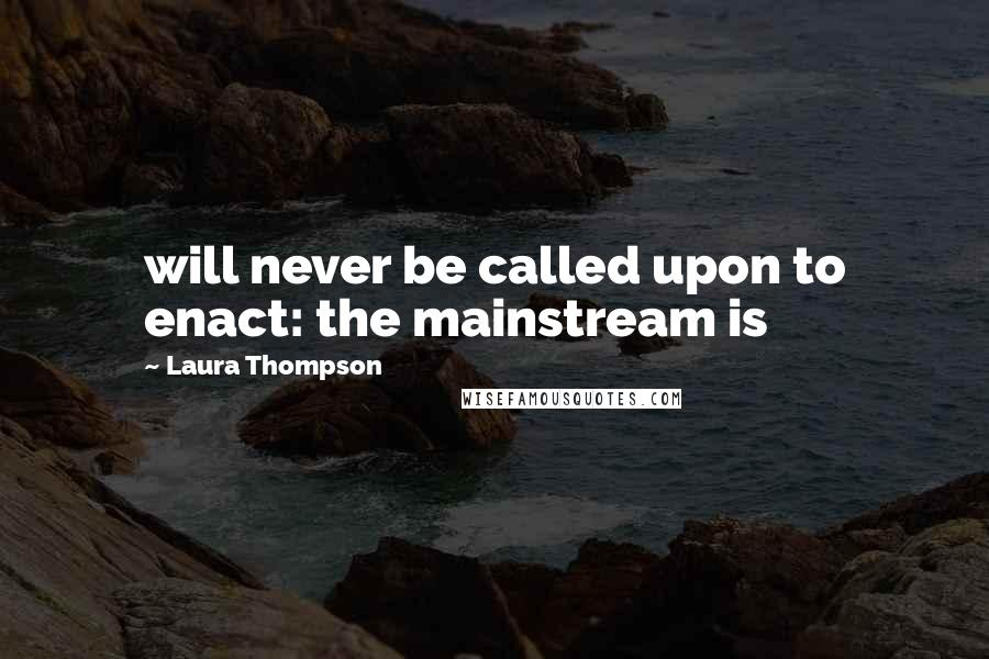 Laura Thompson quotes: will never be called upon to enact: the mainstream is