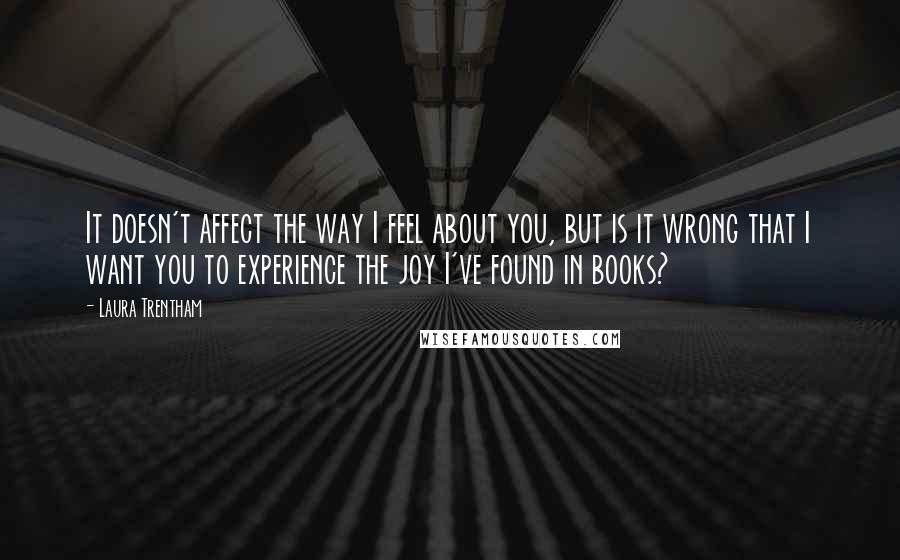 Laura Trentham quotes: It doesn't affect the way I feel about you, but is it wrong that I want you to experience the joy I've found in books?