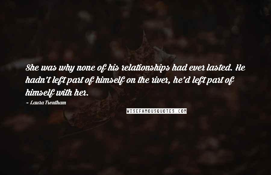 Laura Trentham quotes: She was why none of his relationships had ever lasted. He hadn't left part of himself on the river, he'd left part of himself with her.