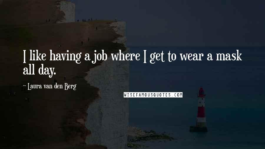 Laura Van Den Berg quotes: I like having a job where I get to wear a mask all day.
