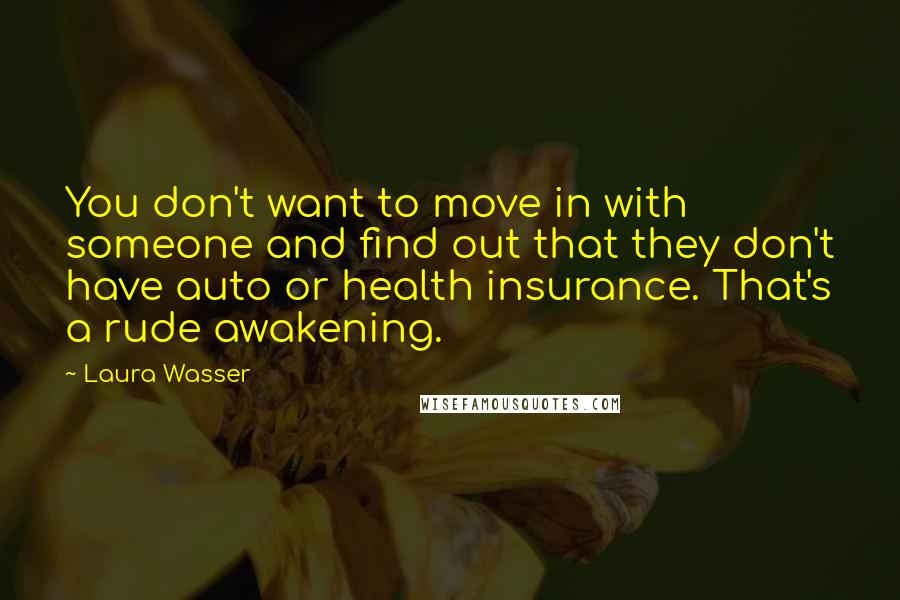Laura Wasser quotes: You don't want to move in with someone and find out that they don't have auto or health insurance. That's a rude awakening.