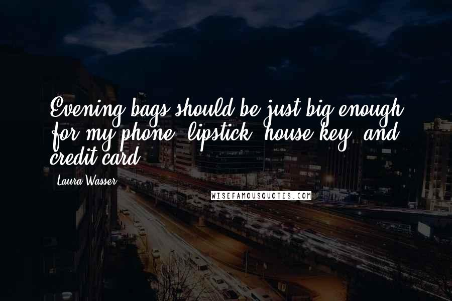 Laura Wasser quotes: Evening bags should be just big enough for my phone, lipstick, house key, and credit card.