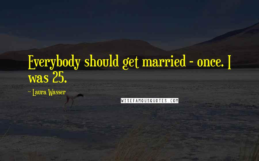 Laura Wasser quotes: Everybody should get married - once. I was 25.