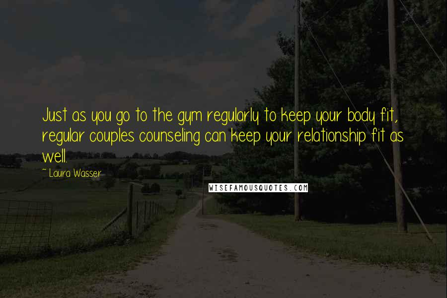 Laura Wasser quotes: Just as you go to the gym regularly to keep your body fit, regular couples counseling can keep your relationship fit as well.