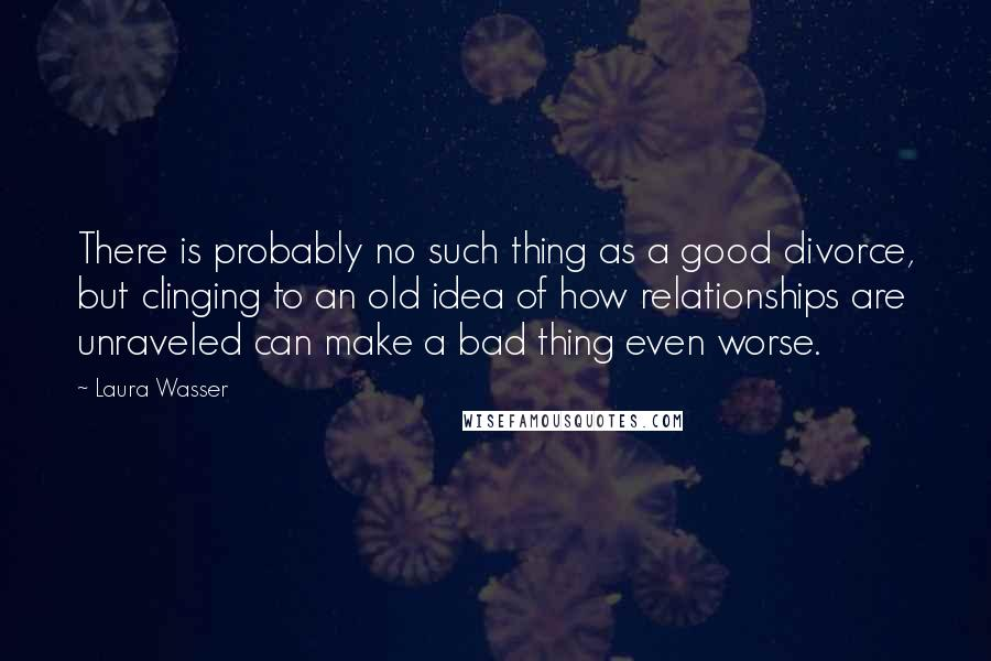 Laura Wasser quotes: There is probably no such thing as a good divorce, but clinging to an old idea of how relationships are unraveled can make a bad thing even worse.