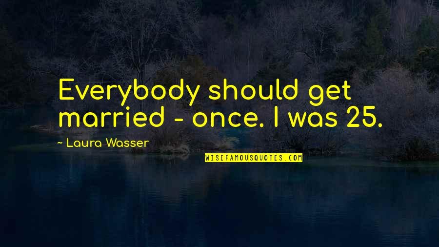 Laura Wasser Quotes By Laura Wasser: Everybody should get married - once. I was