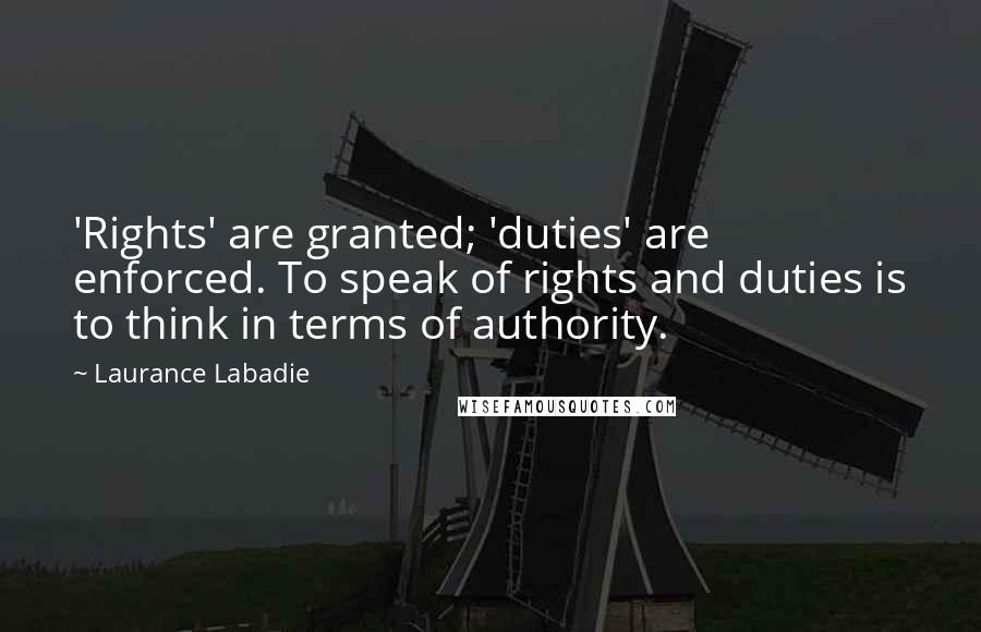 Laurance Labadie quotes: 'Rights' are granted; 'duties' are enforced. To speak of rights and duties is to think in terms of authority.