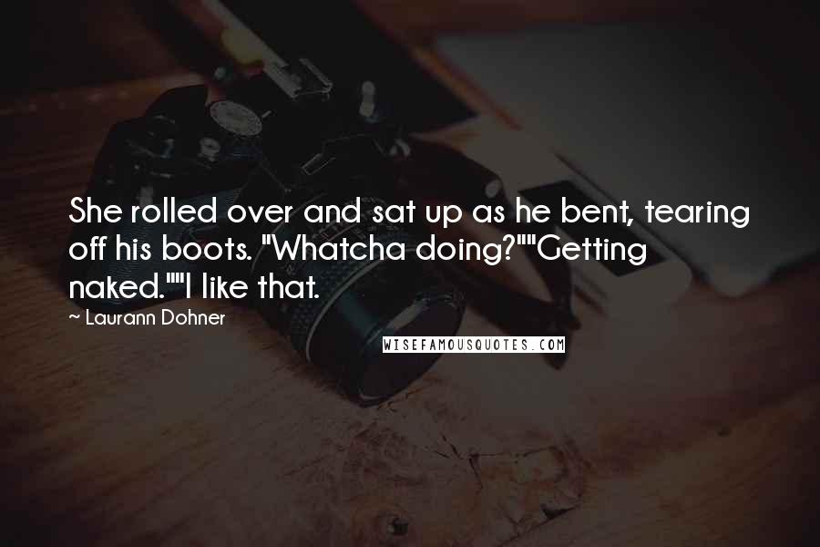 """Laurann Dohner quotes: She rolled over and sat up as he bent, tearing off his boots. """"Whatcha doing?""""""""Getting naked.""""""""I like that."""