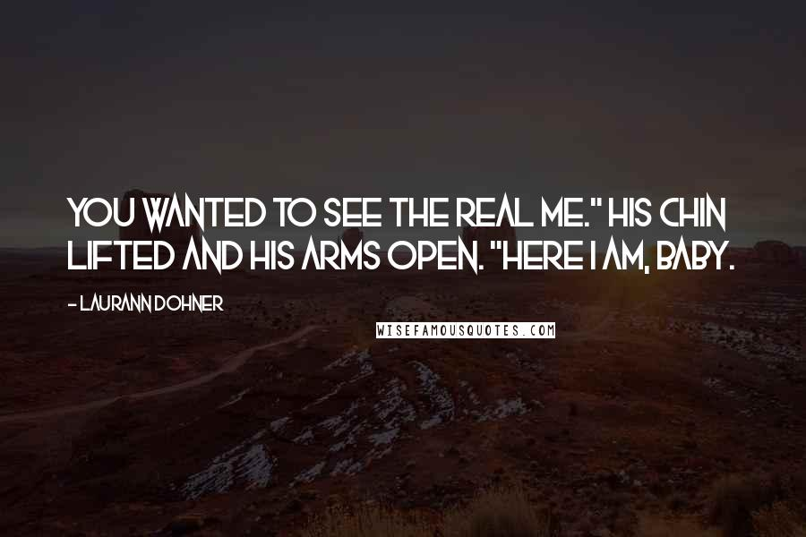 """Laurann Dohner quotes: You wanted to see the real me."""" His chin lifted and his arms open. """"Here I am, baby."""