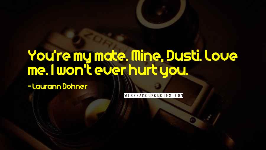 Laurann Dohner quotes: You're my mate. Mine, Dusti. Love me. I won't ever hurt you.