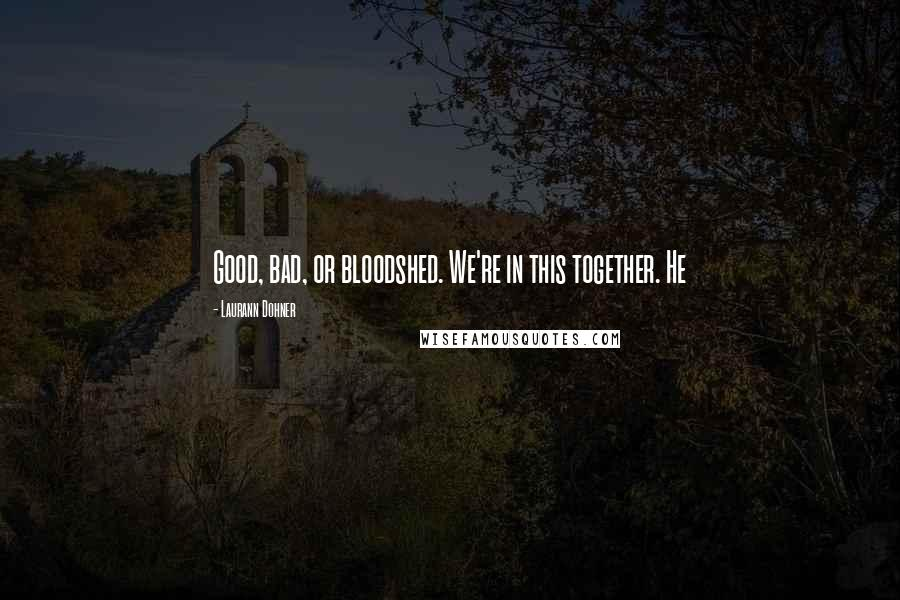 Laurann Dohner quotes: Good, bad, or bloodshed. We're in this together. He