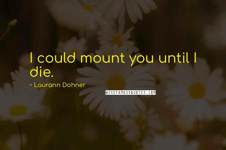 Laurann Dohner quotes: I could mount you until I die.