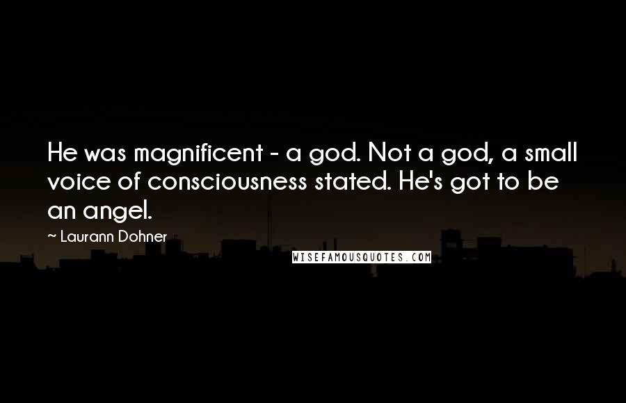 Laurann Dohner quotes: He was magnificent - a god. Not a god, a small voice of consciousness stated. He's got to be an angel.