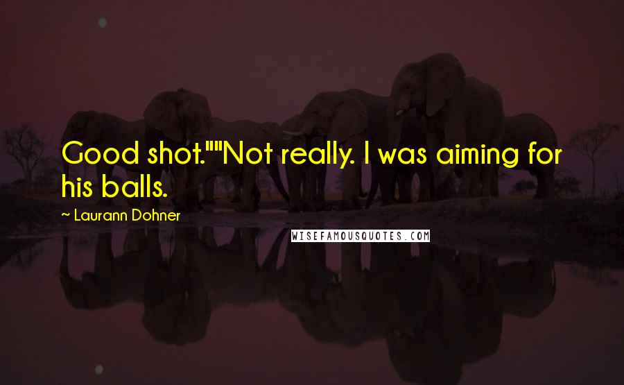 """Laurann Dohner quotes: Good shot.""""""""Not really. I was aiming for his balls."""