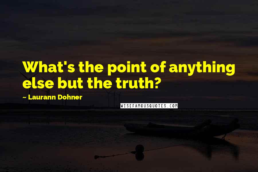 Laurann Dohner quotes: What's the point of anything else but the truth?