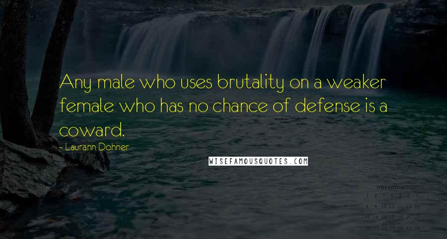 Laurann Dohner quotes: Any male who uses brutality on a weaker female who has no chance of defense is a coward.
