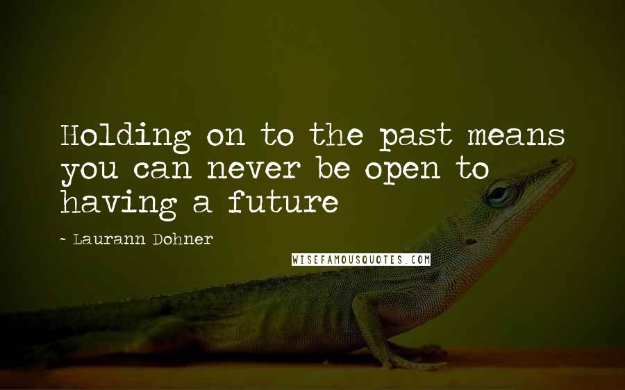 Laurann Dohner quotes: Holding on to the past means you can never be open to having a future