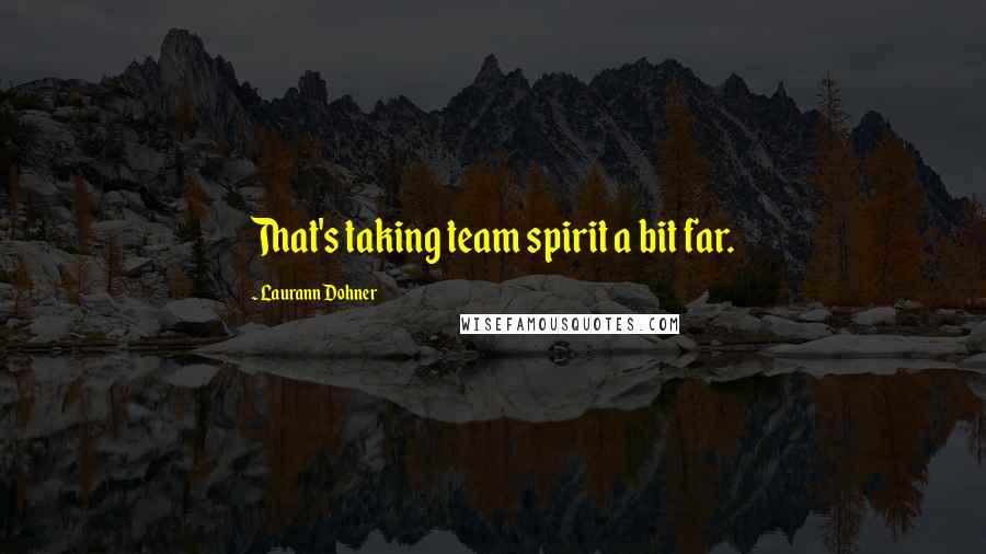 Laurann Dohner quotes: That's taking team spirit a bit far.