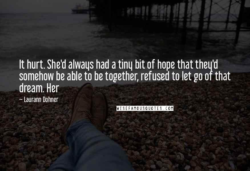Laurann Dohner quotes: It hurt. She'd always had a tiny bit of hope that they'd somehow be able to be together, refused to let go of that dream. Her