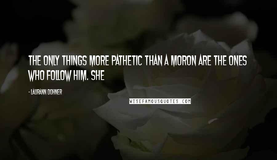Laurann Dohner quotes: The only things more pathetic than a moron are the ones who follow him. She