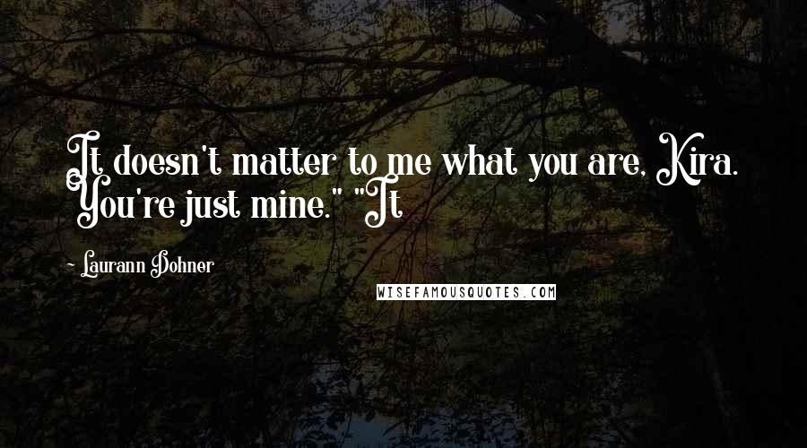 """Laurann Dohner quotes: It doesn't matter to me what you are, Kira. You're just mine."""" """"It"""