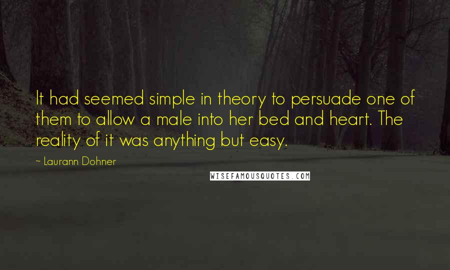 Laurann Dohner quotes: It had seemed simple in theory to persuade one of them to allow a male into her bed and heart. The reality of it was anything but easy.
