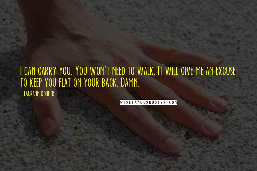 Laurann Dohner quotes: I can carry you. You won't need to walk. It will give me an excuse to keep you flat on your back. Damn.