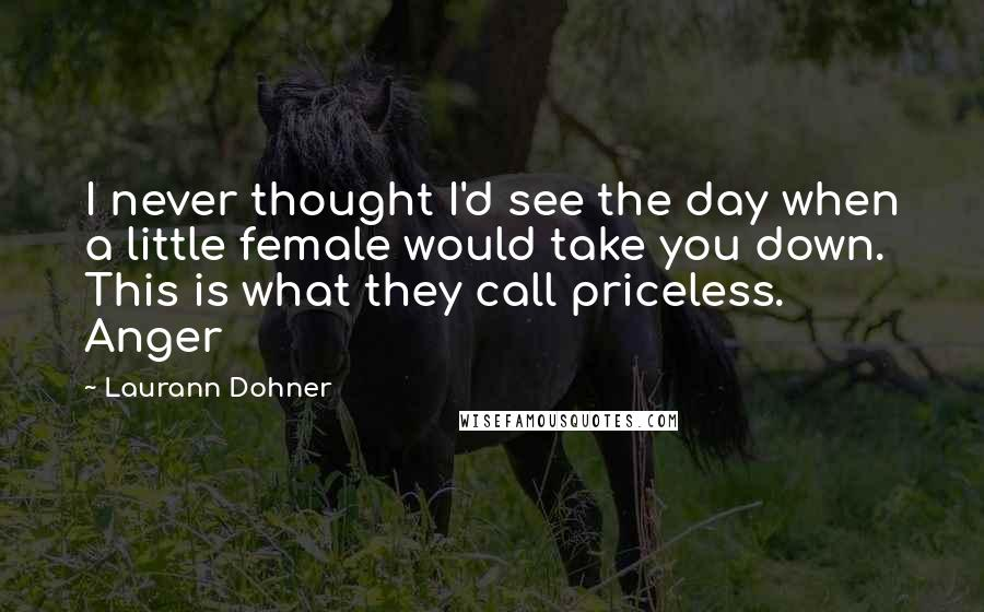 Laurann Dohner quotes: I never thought I'd see the day when a little female would take you down. This is what they call priceless. Anger