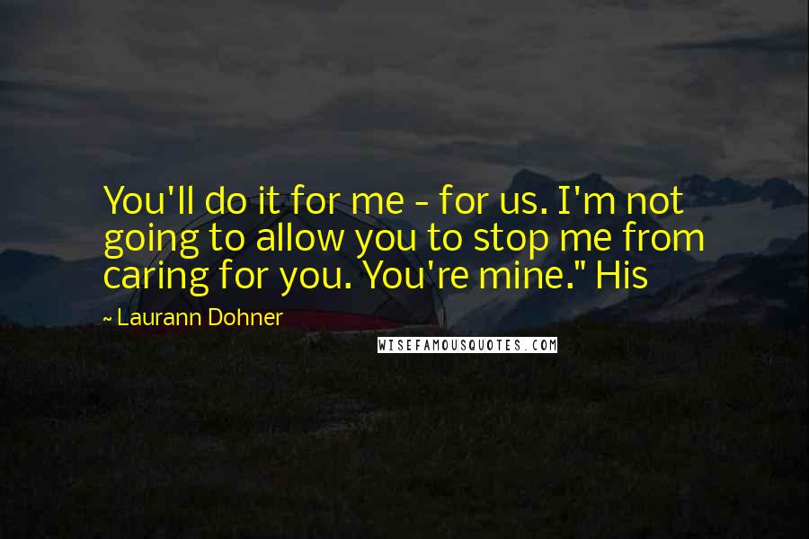 """Laurann Dohner quotes: You'll do it for me - for us. I'm not going to allow you to stop me from caring for you. You're mine."""" His"""